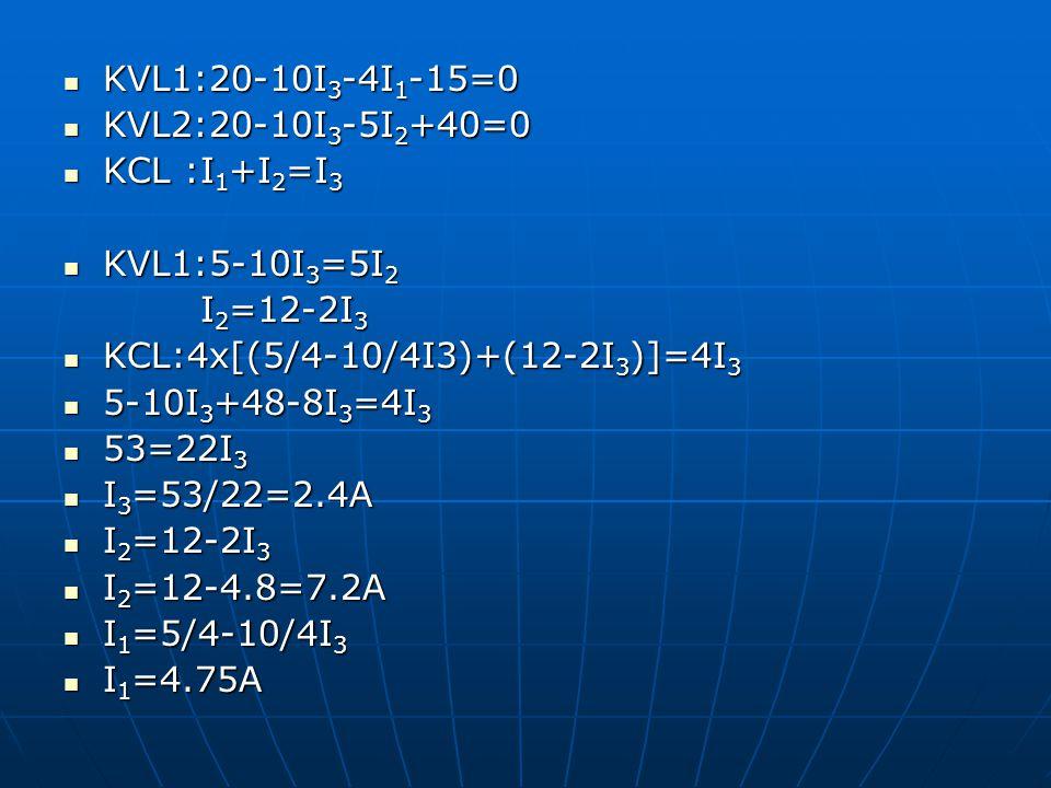 KVL1:20-10I3-4I1-15=0 KVL2:20-10I3-5I2+40=0. KCL :I1+I2=I3. KVL1:5-10I3=5I2. I2=12-2I3. KCL:4x[(5/4-10/4I3)+(12-2I3)]=4I3.